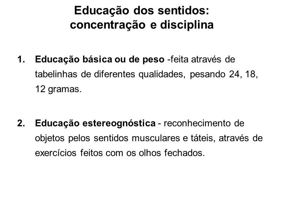 Educação dos sentidos: concentração e disciplina 1.Educação básica ou de peso -feita através de tabelinhas de diferentes qualidades, pesando 24, 18, 1