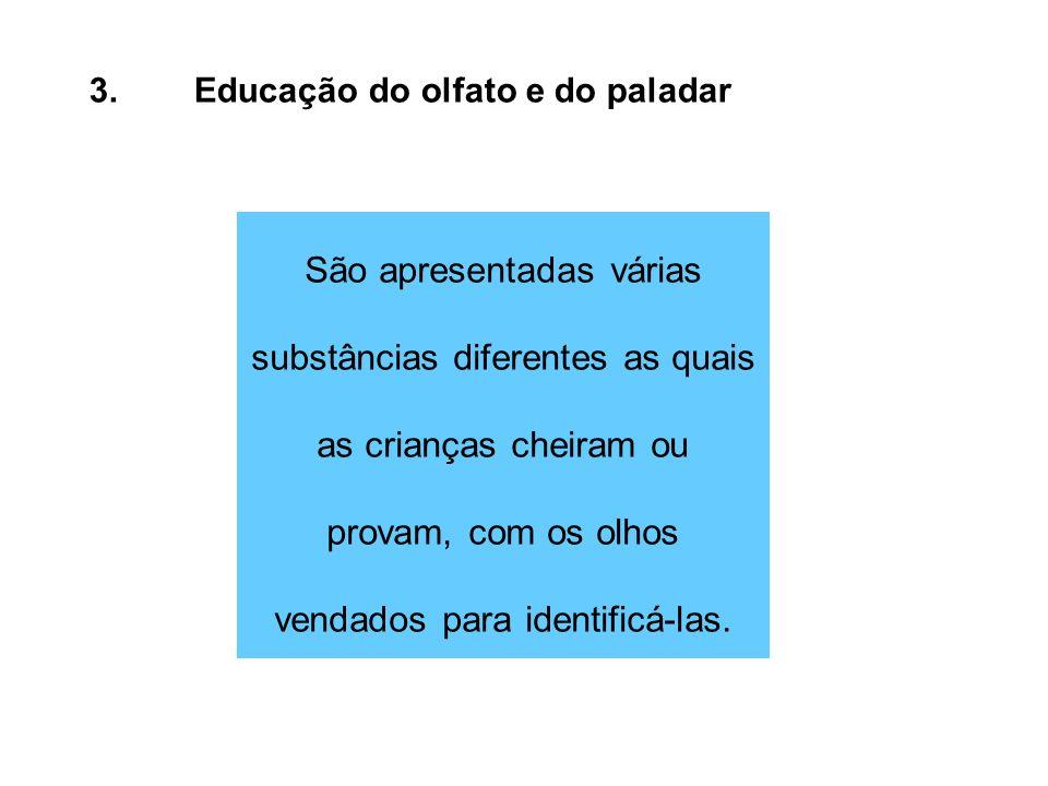 3.Educação do olfato e do paladar São apresentadas várias substâncias diferentes as quais as crianças cheiram ou provam, com os olhos vendados para id