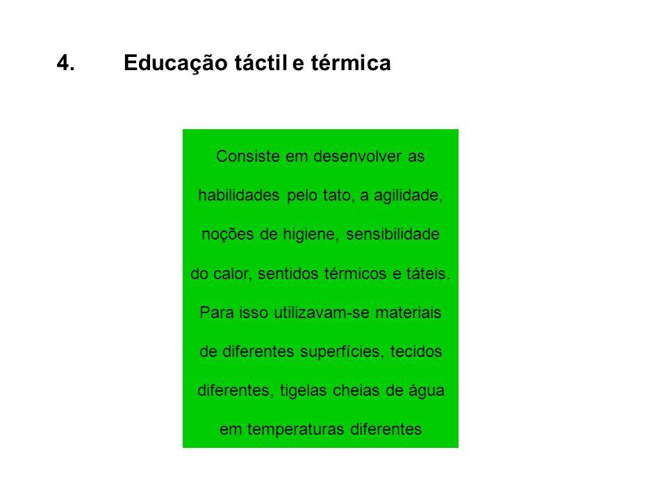 4.Educação táctil e térmica Consiste em desenvolver as habilidades pelo tato, a agilidade, noções de higiene, sensibilidade do calor, sentidos térmico
