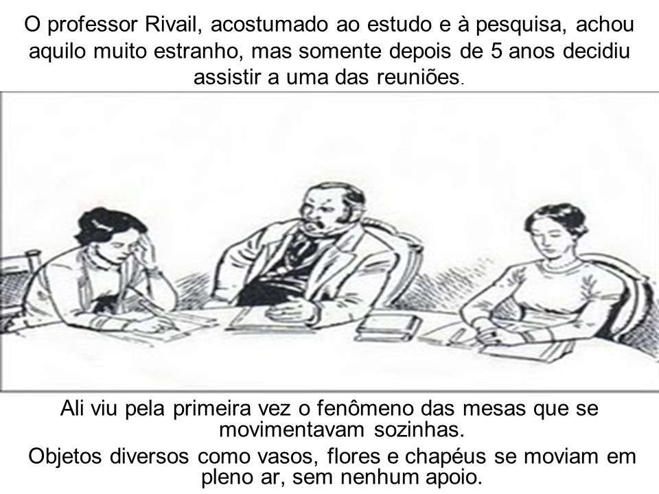 O professor Rivail, acostumado ao estudo e à pesquisa, achou aquilo muito estranho, mas somente depois de 5 anos decidiu assistir a uma das reuniões.