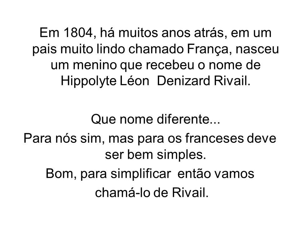 Em 1804, há muitos anos atrás, em um pais muito lindo chamado França, nasceu um menino que recebeu o nome de Hippolyte Léon Denizard Rivail. Que nome