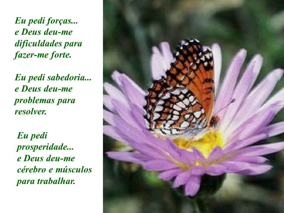 Eu pedi forças... e Deus deu-me dificuldades para fazer-me forte. Eu pedi sabedoria... e Deus deu-me problemas para resolver. Eu pedi prosperidade...