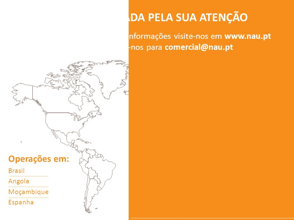 OBRIGADA PELA SUA ATENÇÃO Para mais informações visite-nos em www.nau.pt ou escreva-nos para comercial@nau.pt Operações em: Brasil Angola Moçambique E