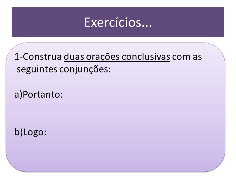 Exercícios... 1-Construa duas orações conclusivas com as seguintes conjunções: a)Portanto: b)Logo: 1-Construa duas orações conclusivas com as seguinte