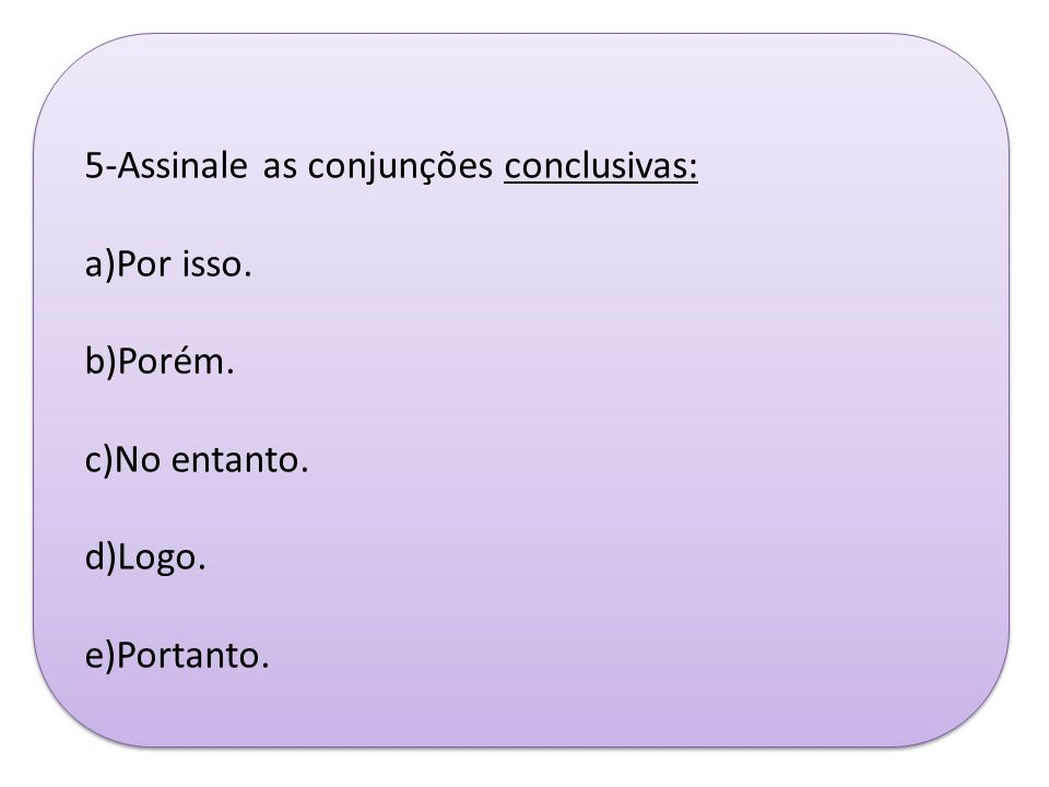5-Assinale as conjunções conclusivas: a)Por isso. b)Porém. c)No entanto. d)Logo. e)Portanto.