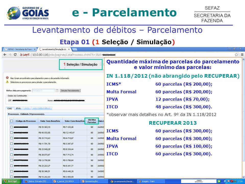 e - Parcelamento Levantamento de débitos – Parcelamento Etapa 01 (1 Seleção / Simulação) Quantidade máxima de parcelas do parcelamento e valor mínimo das parcelas: IN 1.118/2012 (não abrangido pelo RECUPERAR) ICMS* 60 parcelas (R$ 200,00); Multa Formal60 parcelas (R$ 200,00); IPVA 12 parcelas (R$ 70,00); ITCD 48 parcelas (R$ 300,00).