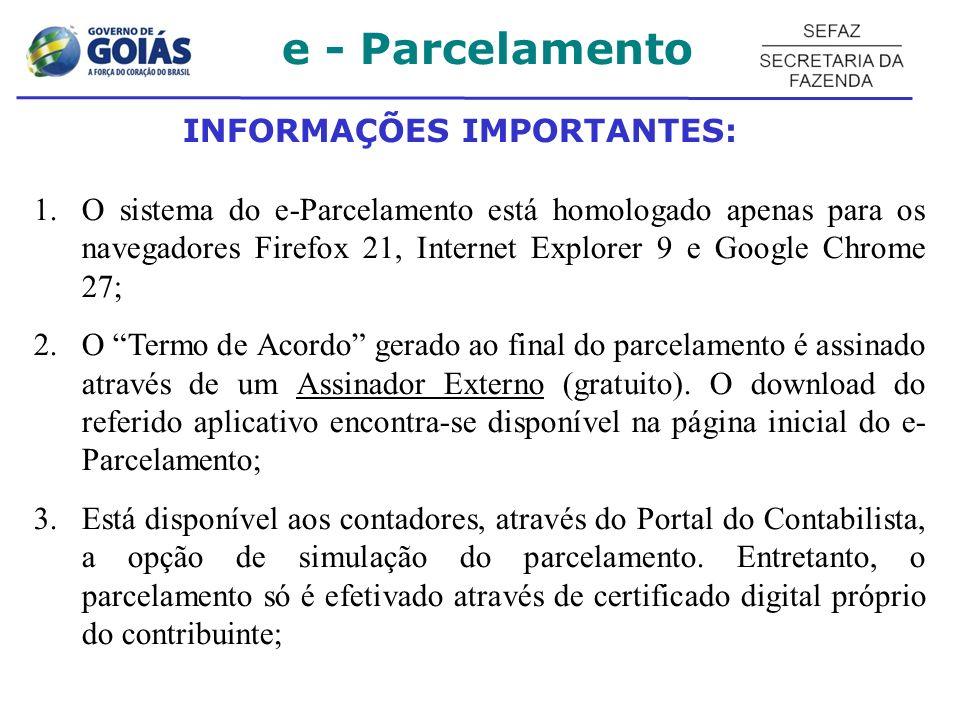 INFORMAÇÕES IMPORTANTES: 1.O sistema do e-Parcelamento está homologado apenas para os navegadores Firefox 21, Internet Explorer 9 e Google Chrome 27; 2.O Termo de Acordo gerado ao final do parcelamento é assinado através de um Assinador Externo (gratuito).