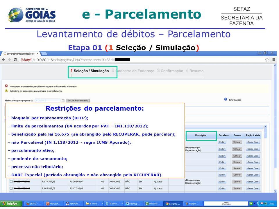 e - Parcelamento Levantamento de débitos – Parcelamento Etapa 01 (1 Seleção / Simulação) Restrições do parcelamento: - bloqueio por representação (RFFP); - limite de parcelamentos (04 acordos por PAT – IN1.118/2012); - beneficiado pela lei 16.675 (se abrangido pelo RECUPERAR, pode parcelar); - não Parcelável (IN 1.118/2012 - regra ICMS Apurado); - parcelamento ativo; - pendente de saneamento; - processo não tributário; - DARE Especial (período abrangido e não abrangido pelo RECUPERAR).