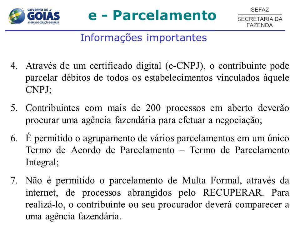 Informações importantes 4.Através de um certificado digital (e-CNPJ), o contribuinte pode parcelar débitos de todos os estabelecimentos vinculados àquele CNPJ; 5.Contribuintes com mais de 200 processos em aberto deverão procurar uma agência fazendária para efetuar a negociação; 6.É permitido o agrupamento de vários parcelamentos em um único Termo de Acordo de Parcelamento – Termo de Parcelamento Integral; 7.Não é permitido o parcelamento de Multa Formal, através da internet, de processos abrangidos pelo RECUPERAR.