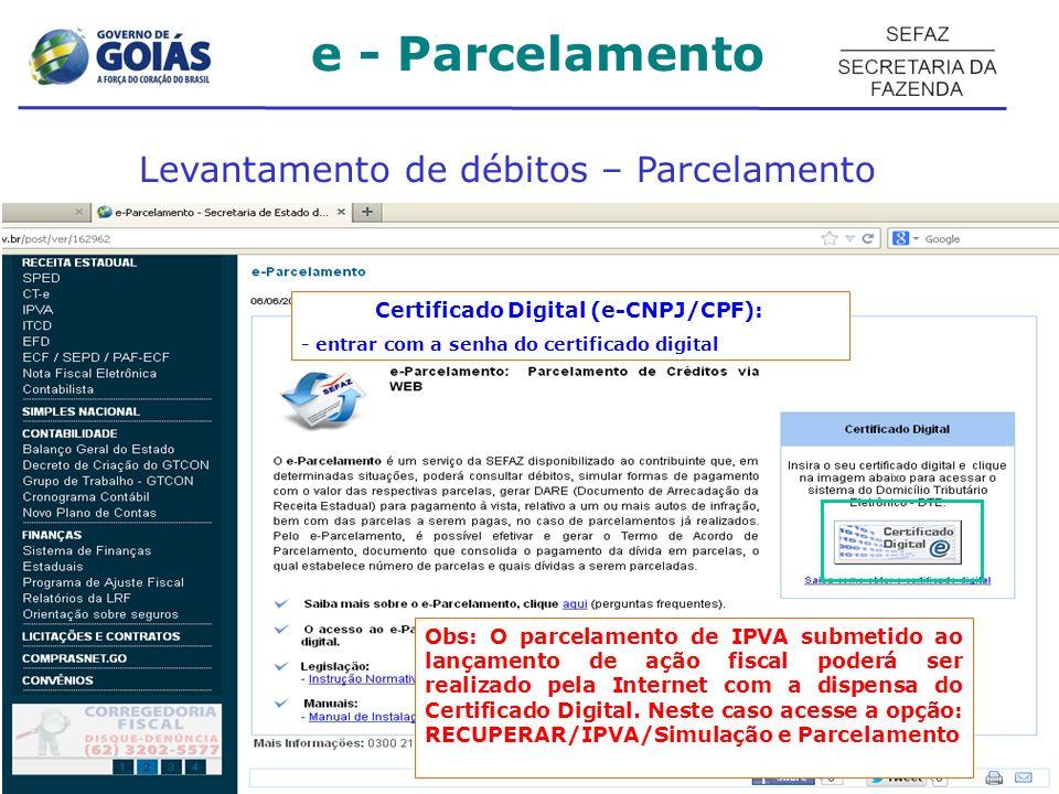 Levantamento de débitos – Parcelamento Certificado Digital (e-CNPJ/CPF): - entrar com a senha do certificado digital e - Parcelamento Obs: O parcelamento de IPVA submetido ao lançamento de ação fiscal poderá ser realizado pela Internet com a dispensa do Certificado Digital.