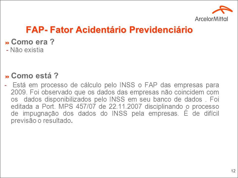 12 FAP- Fator Acidentário Previdenciário Como era ? - Não existia Como está ? - Está em processo de cálculo pelo INSS o FAP das empresas para 2009. Fo