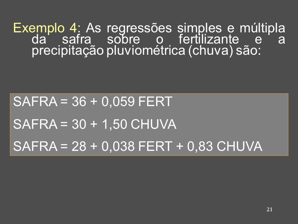 21 Exemplo 4: As regressões simples e múltipla da safra sobre o fertilizante e a precipitação pluviométrica (chuva) são: SAFRA = 36 + 0,059 FERT SAFRA = 30 + 1,50 CHUVA SAFRA = 28 + 0,038 FERT + 0,83 CHUVA
