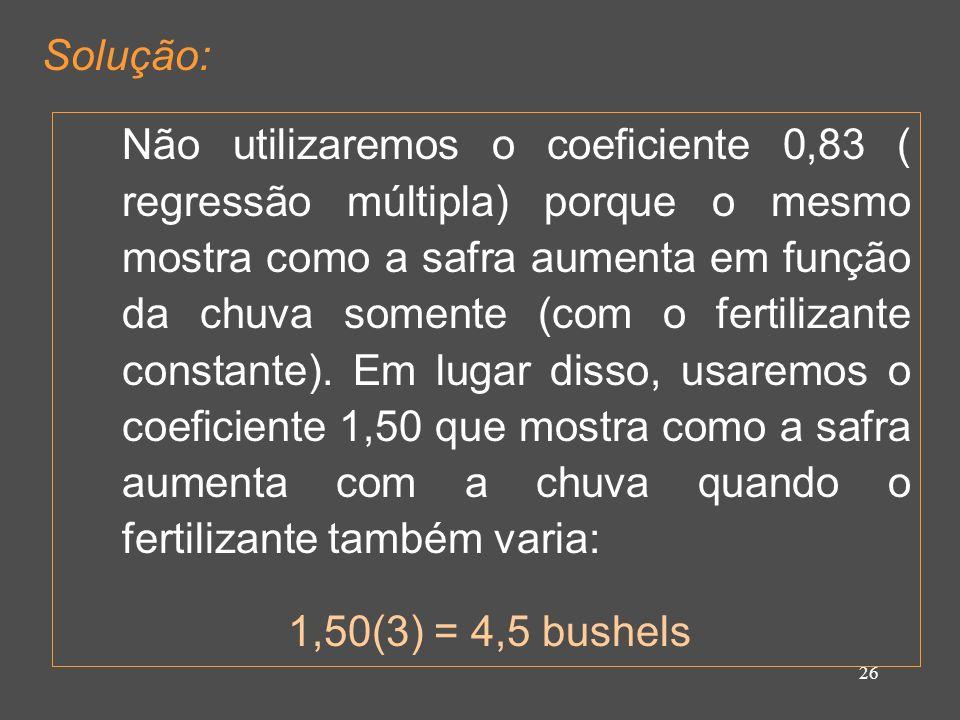 26 Solução: Não utilizaremos o coeficiente 0,83 ( regressão múltipla) porque o mesmo mostra como a safra aumenta em função da chuva somente (com o fertilizante constante).