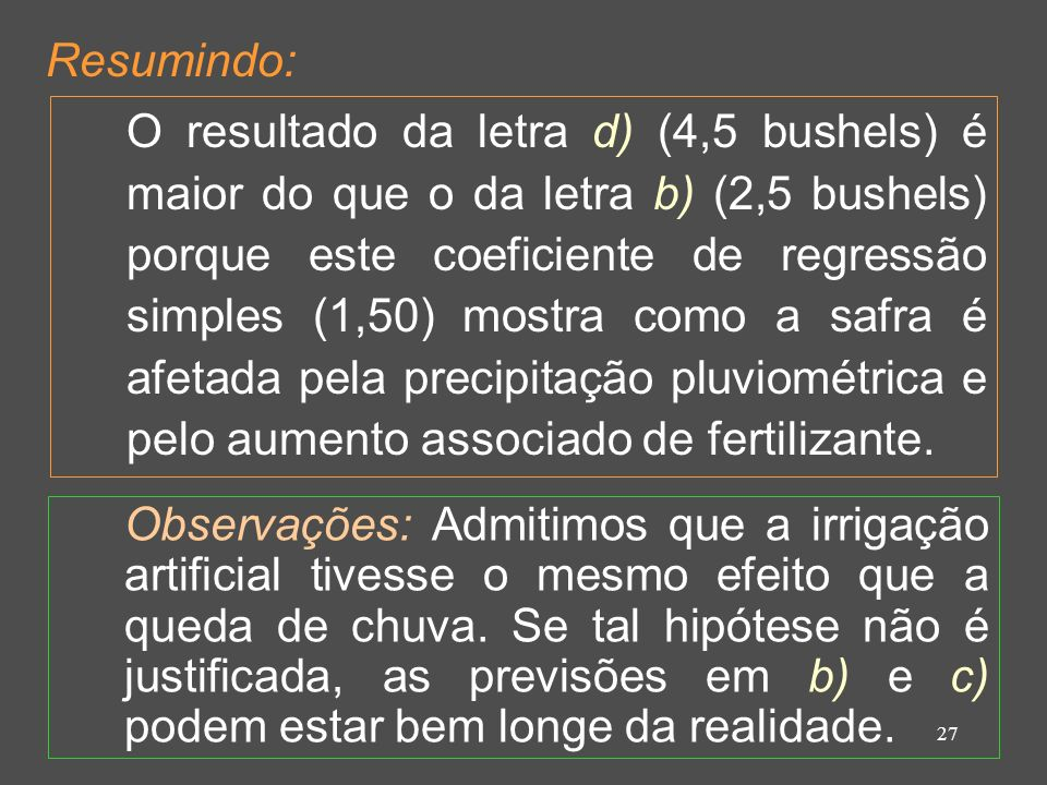 27 Resumindo: O resultado da letra d) (4,5 bushels) é maior do que o da letra b) (2,5 bushels) porque este coeficiente de regressão simples (1,50) mostra como a safra é afetada pela precipitação pluviométrica e pelo aumento associado de fertilizante.