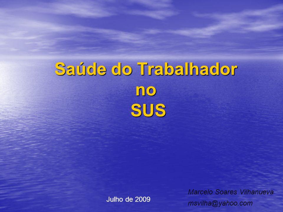 Saúde do Trabalhador no SUS Marcelo Soares Vilhanueva msvilha@yahoo.com Julho de 2009