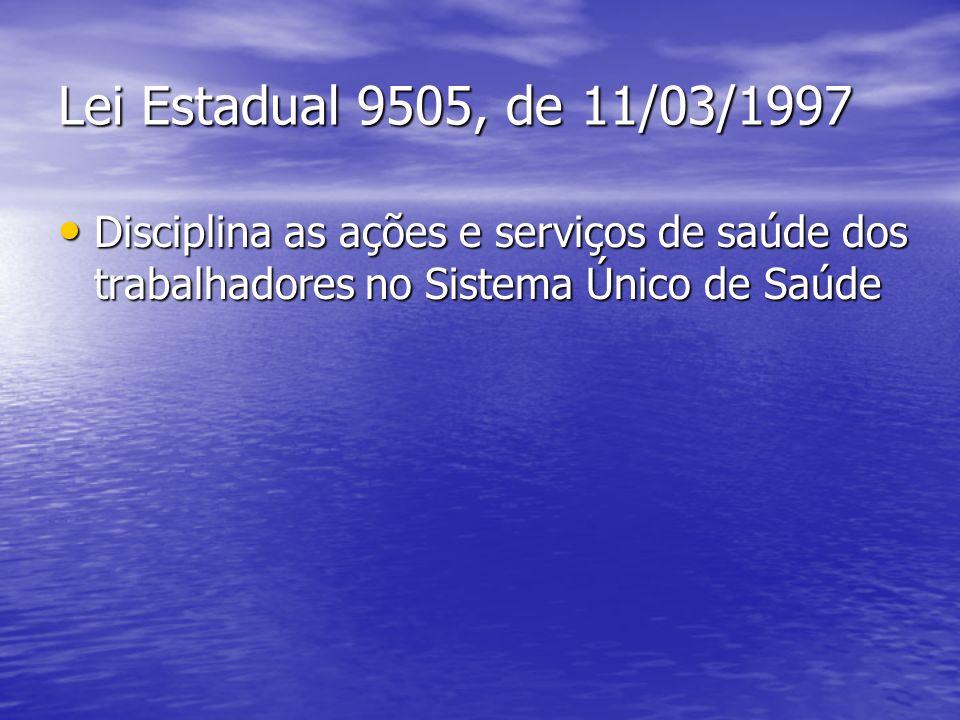 Lei Estadual 9505, de 11/03/1997 Disciplina as ações e serviços de saúde dos trabalhadores no Sistema Único de Saúde Disciplina as ações e serviços de