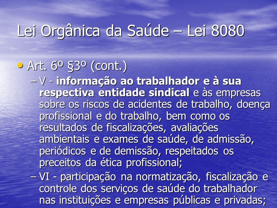 Lei Orgânica da Saúde – Lei 8080 Art. 6º §3º (cont.) Art. 6º §3º (cont.) –V - informação ao trabalhador e à sua respectiva entidade sindical e às empr