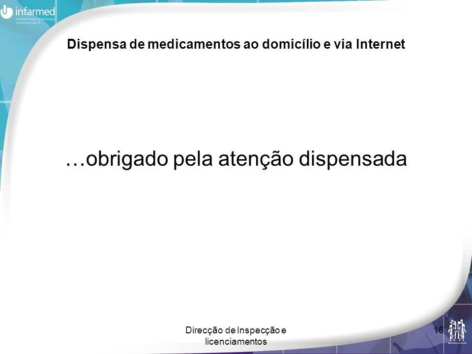 Direcção de Inspecção e licenciamentos 16 Dispensa de medicamentos ao domicílio e via Internet …obrigado pela atenção dispensada