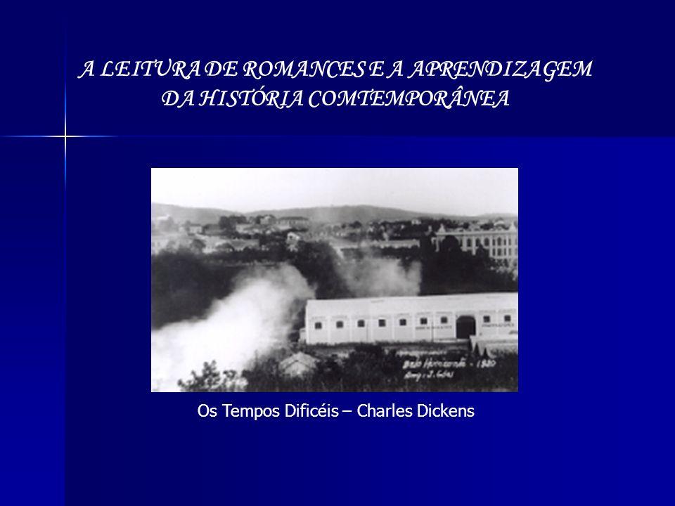 A LEITURA DE ROMANCES E A APRENDIZAGEM DA HISTÓRIA COMTEMPORÂNEA Os Tempos Dificéis – Charles Dickens