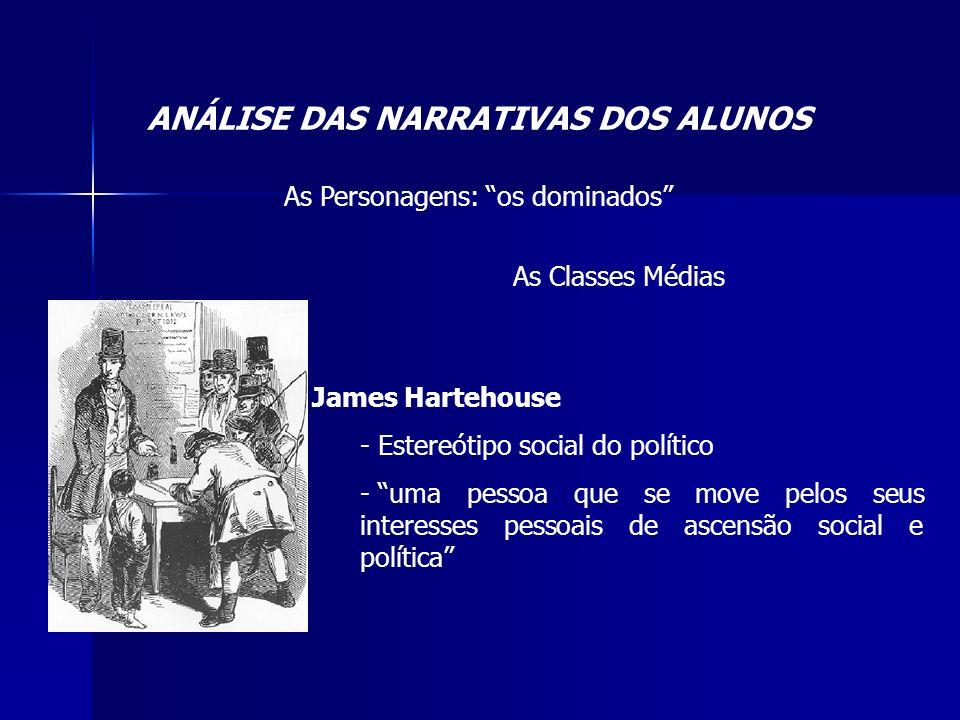 ANÁLISE DAS NARRATIVAS DOS ALUNOS As Personagens: os dominados As Classes Médias James Hartehouse - Estereótipo social do político - uma pessoa que se