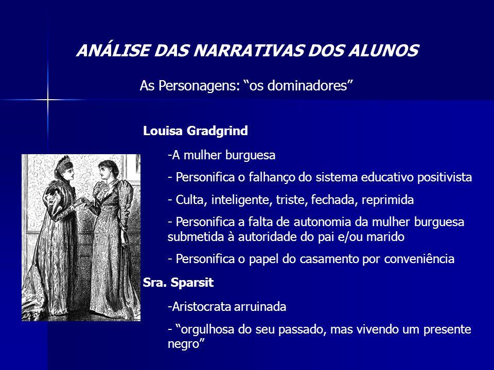 ANÁLISE DAS NARRATIVAS DOS ALUNOS As Personagens: os dominadores Louisa Gradgrind -A mulher burguesa - Personifica o falhanço do sistema educativo pos