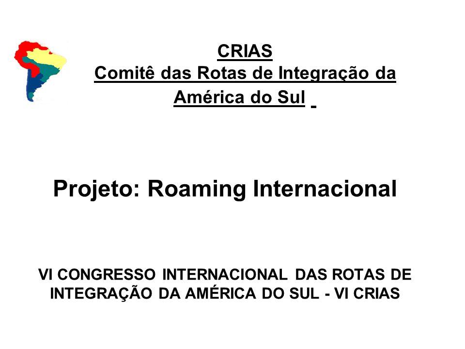 CRIAS Comitê das Rotas de Integração da América do Sul Projeto: Roaming Internacional VI CONGRESSO INTERNACIONAL DAS ROTAS DE INTEGRAÇÃO DA AMÉRICA DO