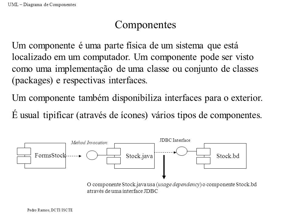 Pedro Ramos, DCTI/ISCTE Componentes UML – Diagrama de Componentes Um componente é uma parte física de um sistema que está localizado em um computador.
