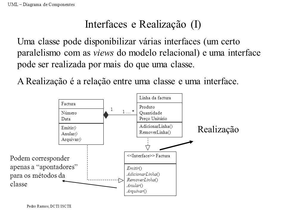 Pedro Ramos, DCTI/ISCTE Interfaces e Realização (I) UML – Diagrama de Componentes Uma classe pode disponibilizar várias interfaces (um certo paralelismo com as views do modelo relacional) e uma interface pode ser realizada por mais do que uma classe.