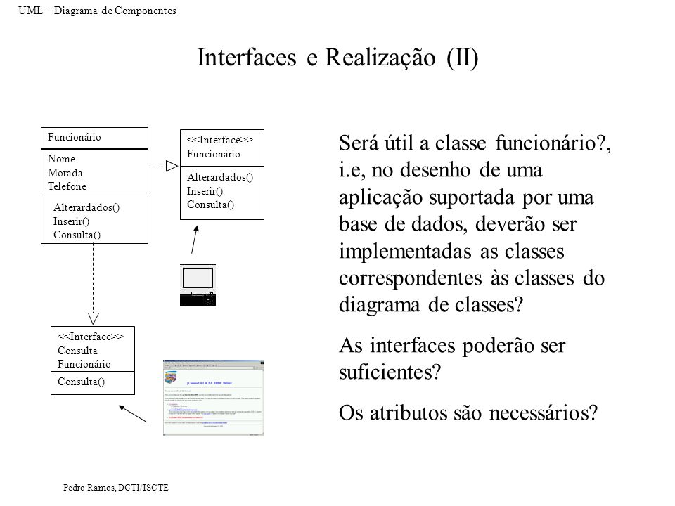 Pedro Ramos, DCTI/ISCTE Interfaces e Realização (III) UML – Diagrama de Componentes Funcionário Nome Morada Salário Novo() Remover() Alterar() Actualizar Salário() Consultar() Não é um método de objecto Apenas é um método de objecto caso seja consultar apenas a ficha de um fornecedor Funcionário Nome Morada Salário Alterar() Actualizar Salário() ConsultarFicha() Funcionários Novo() Remover() Consultar() Necessidade de duas classes (Funcionários não tem atributos porque representa a colecção dos funcionários) Os atributos das classes são públicos.