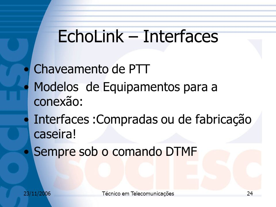 23/11/2006Técnico em Telecomunicações24 EchoLink – Interfaces Chaveamento de PTT Modelos de Equipamentos para a conexão: Interfaces :Compradas ou de fabricação caseira.