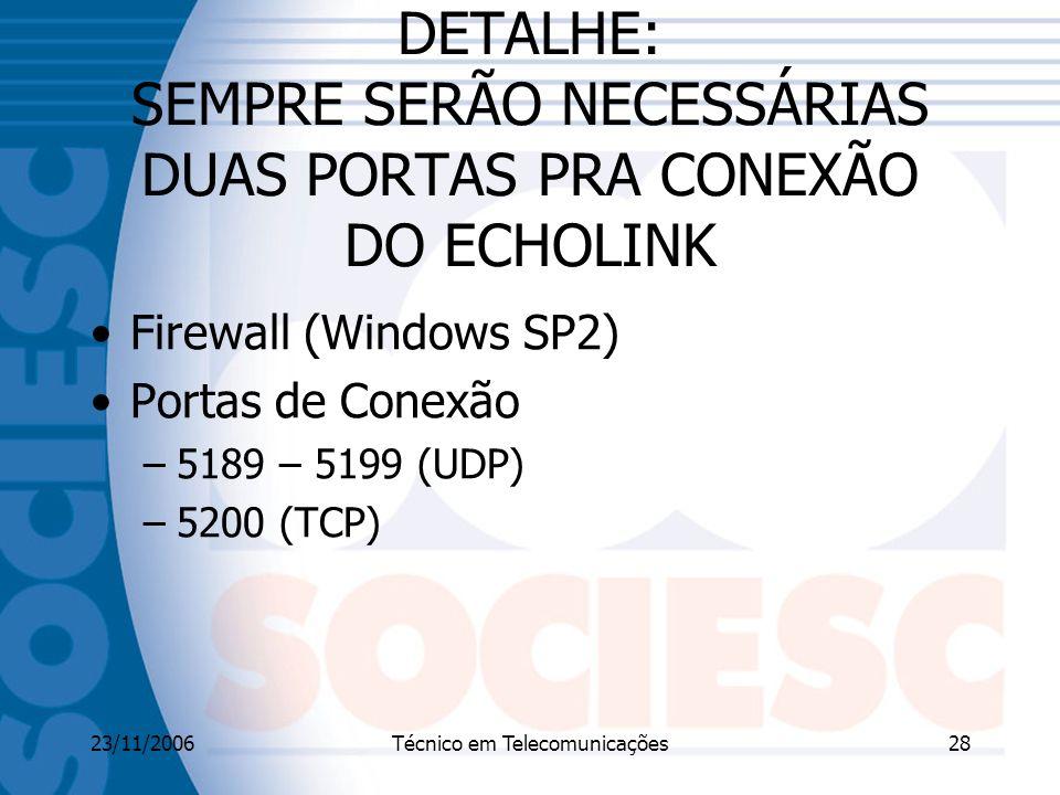 23/11/2006Técnico em Telecomunicações28 DETALHE: SEMPRE SERÃO NECESSÁRIAS DUAS PORTAS PRA CONEXÃO DO ECHOLINK Firewall (Windows SP2) Portas de Conexão –5189 – 5199 (UDP) –5200 (TCP)