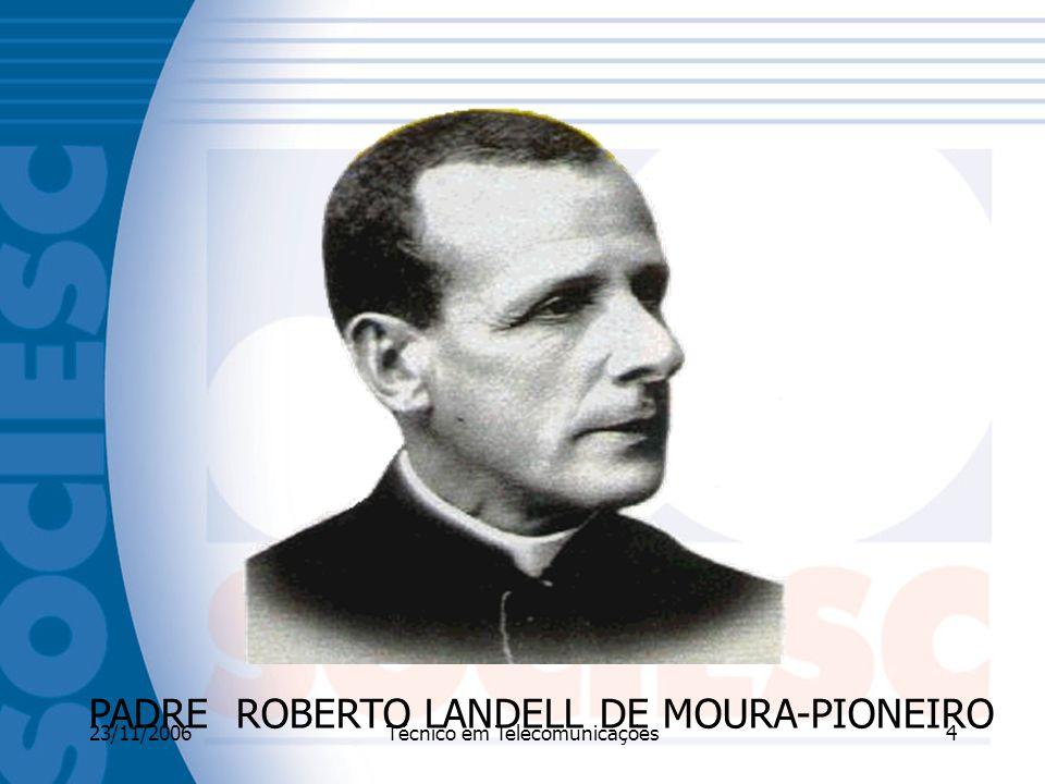 23/11/2006Técnico em Telecomunicações4 PADRE ROBERTO LANDELL DE MOURA-PIONEIRO