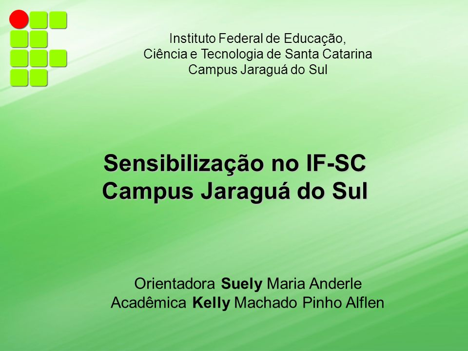 Instituto Federal de Educação, Ciência e Tecnologia de Santa Catarina Campus Jaraguá do Sul Sensibilização no IF-SC Campus Jaraguá do Sul Orientadora