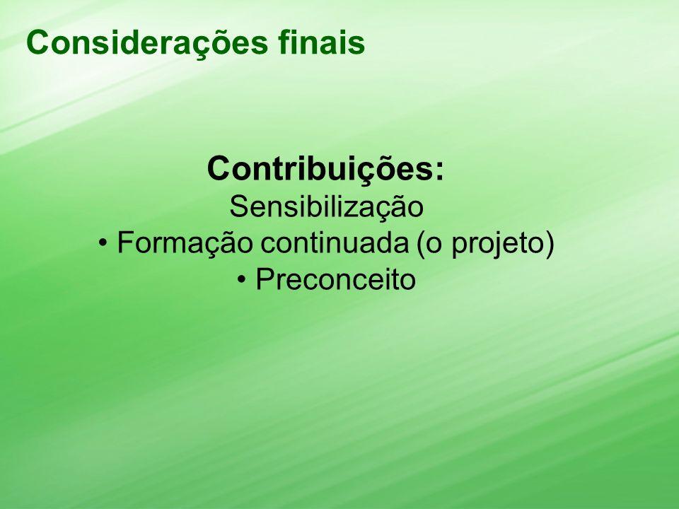 Considerações finais Contribuições: Sensibilização Formação continuada (o projeto) Preconceito