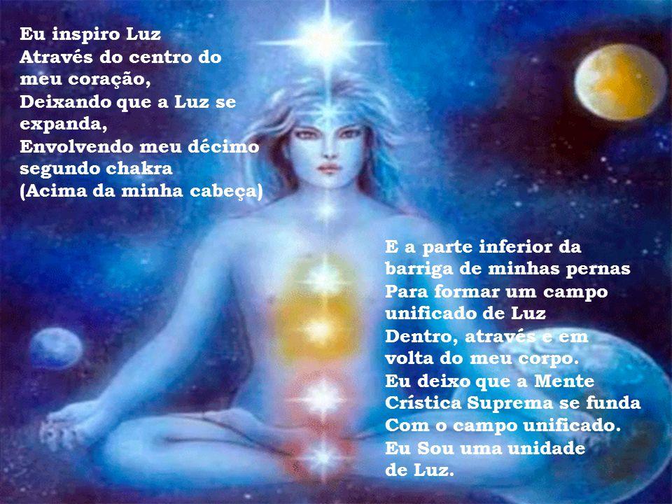 Eu inspiro Luz Através do centro do meu coração, Deixando que a Luz se expanda, Envolvendo meu décimo primeiro chakra (Acima de minha cabeça) E a part