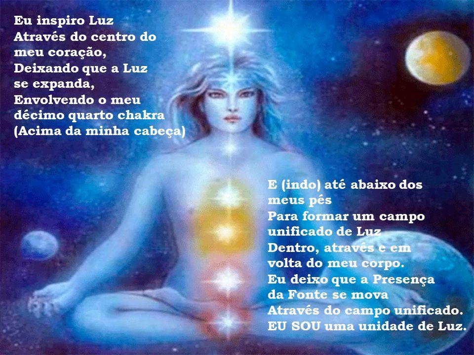Eu inspiro Luz Através do centro do meu coração, Deixando que a Luz se expanda, Envolvendo meu décimo terceiro chakra (Acima da minha cabeça) E meus p