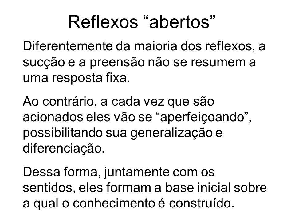 Reflexos abertos Diferentemente da maioria dos reflexos, a sucção e a preensão não se resumem a uma resposta fixa. Ao contrário, a cada vez que são ac