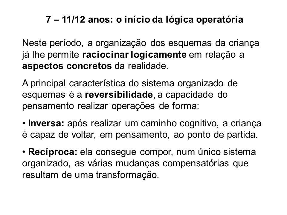 7 – 11/12 anos: o início da lógica operatória Neste período, a organização dos esquemas da criança já lhe permite raciocinar logicamente em relação a