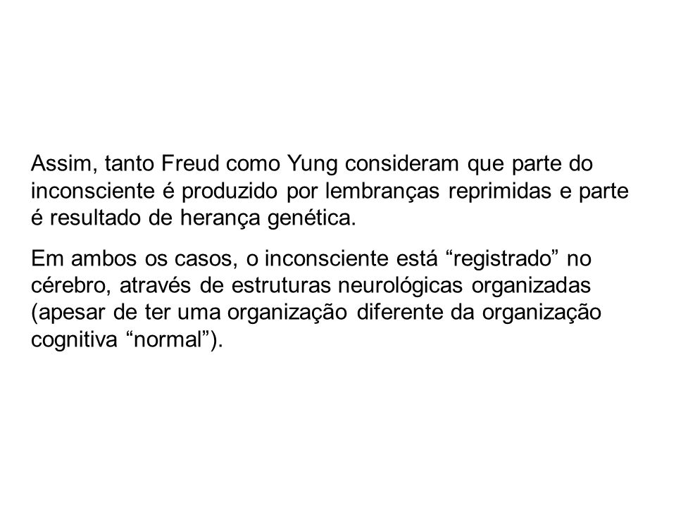 Assim, tanto Freud como Yung consideram que parte do inconsciente é produzido por lembranças reprimidas e parte é resultado de herança genética. Em am