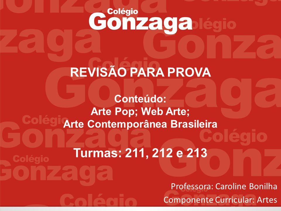 REVISÃO PARA PROVA Conteúdo: Arte Pop; Web Arte; Arte Contemporânea Brasileira Turmas: 211, 212 e 213 Professora: Caroline Bonilha Componente Curricul