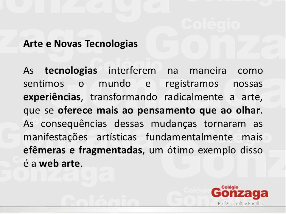 Prof.ª Caroline Bonilha Arte e Novas Tecnologias As tecnologias interferem na maneira como sentimos o mundo e registramos nossas experiências, transfo