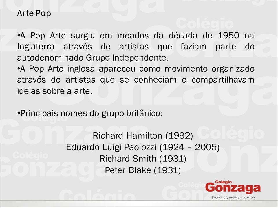 Prof.ª Caroline Bonilha Arte Pop A Pop Arte surgiu em meados da década de 1950 na Inglaterra através de artistas que faziam parte do autodenominado Gr