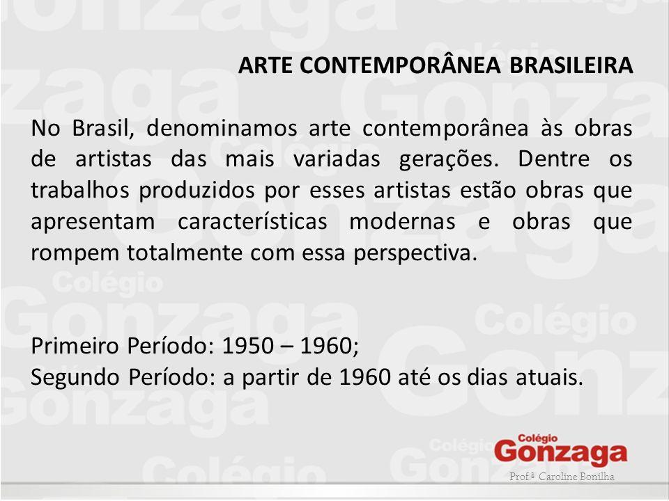 Prof.ª Caroline Bonilha ARTE CONTEMPORÂNEA BRASILEIRA No Brasil, denominamos arte contemporânea às obras de artistas das mais variadas gerações. Dentr