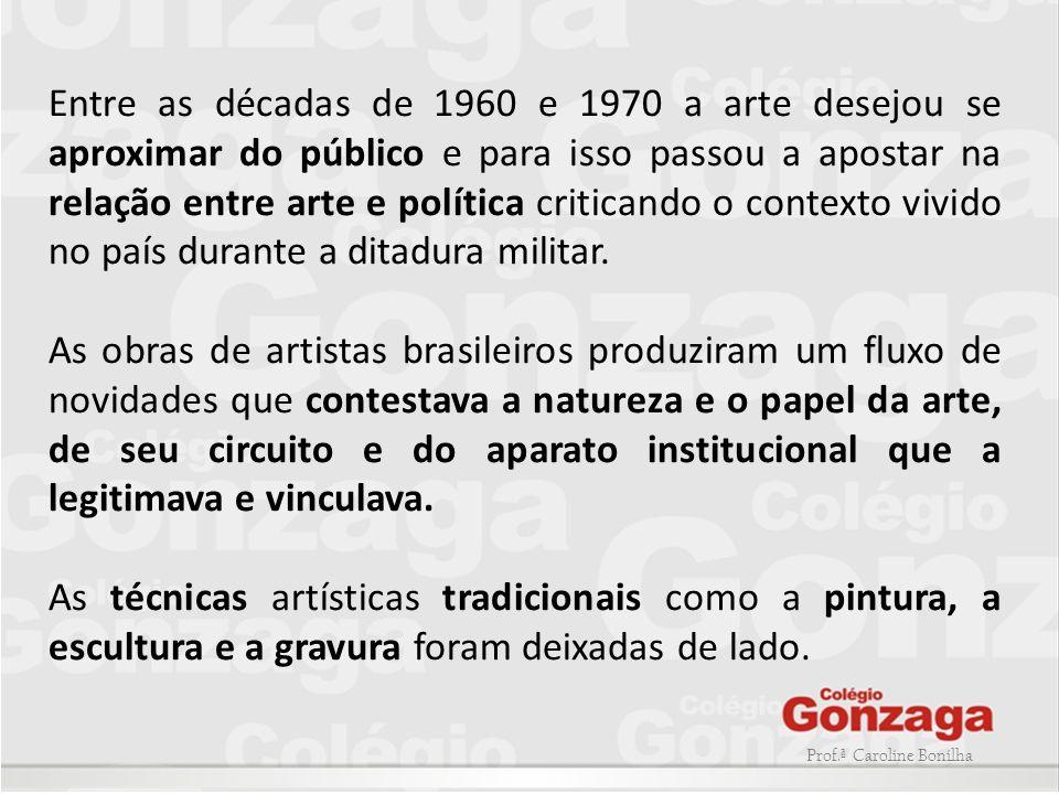 Prof.ª Caroline Bonilha Entre as décadas de 1960 e 1970 a arte desejou se aproximar do público e para isso passou a apostar na relação entre arte e po