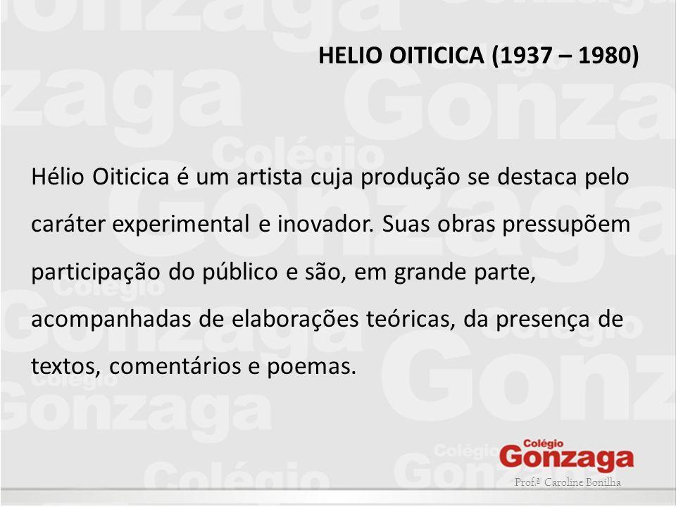 Prof.ª Caroline Bonilha HELIO OITICICA (1937 – 1980) Hélio Oiticica é um artista cuja produção se destaca pelo caráter experimental e inovador. Suas o