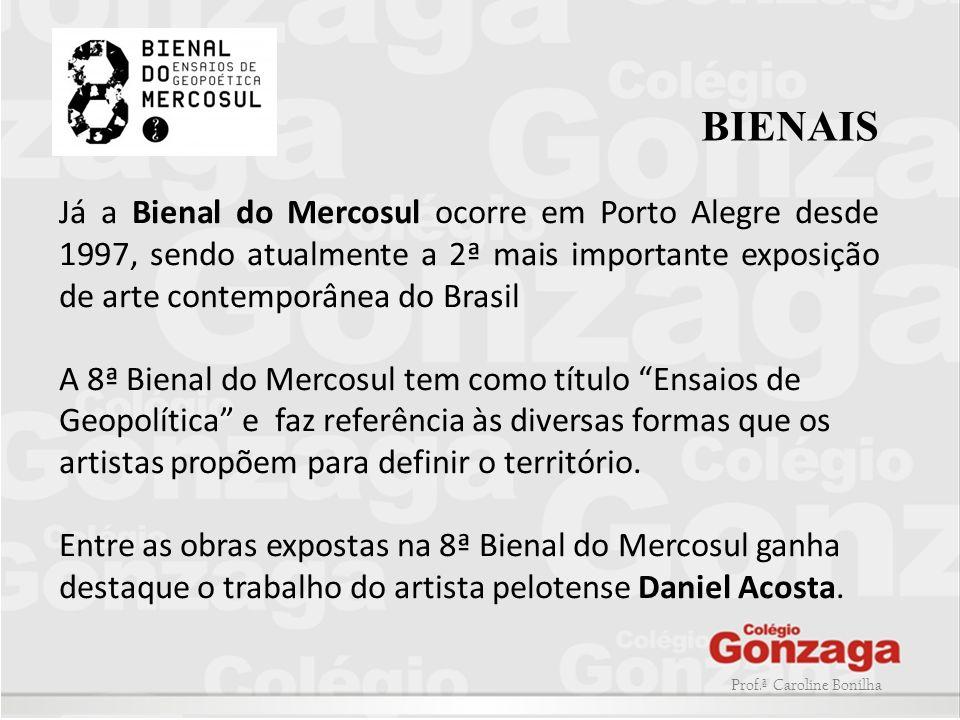 Prof.ª Caroline Bonilha BIENAIS Já a Bienal do Mercosul ocorre em Porto Alegre desde 1997, sendo atualmente a 2ª mais importante exposição de arte con