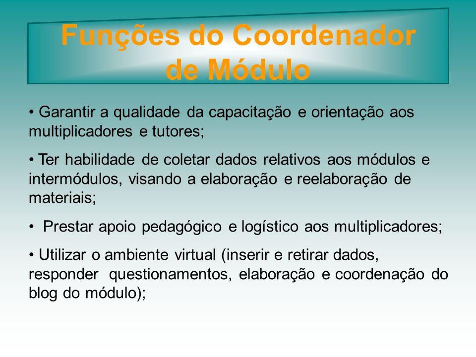 Funções do Coordenador de Módulo Garantir a qualidade da capacitação e orientação aos multiplicadores e tutores; Ter habilidade de coletar dados relat