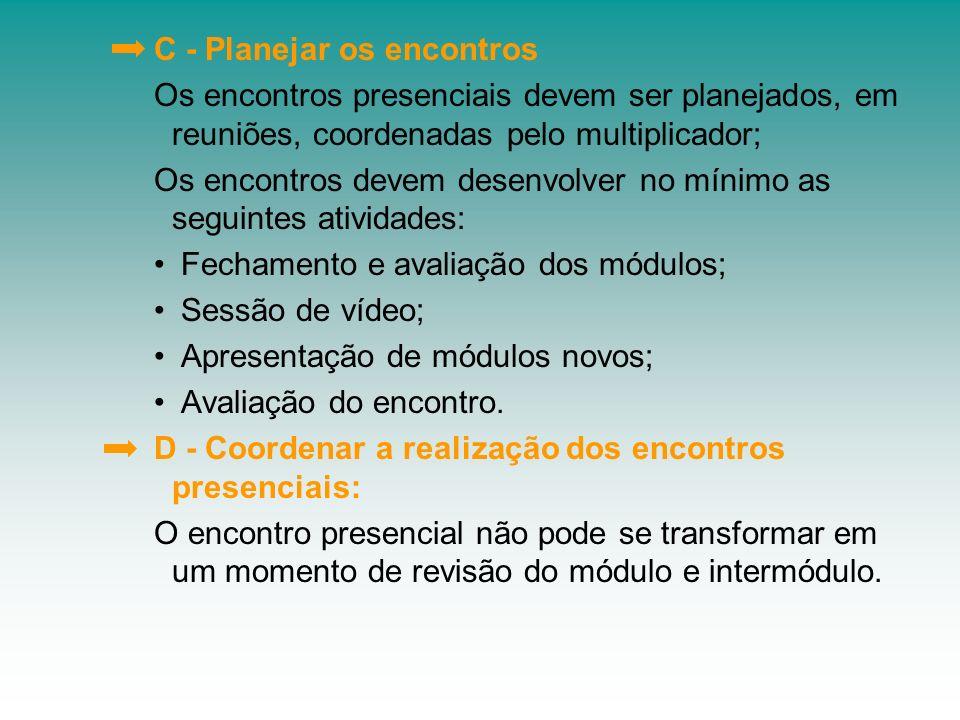 C - Planejar os encontros Os encontros presenciais devem ser planejados, em reuniões, coordenadas pelo multiplicador; Os encontros devem desenvolver n