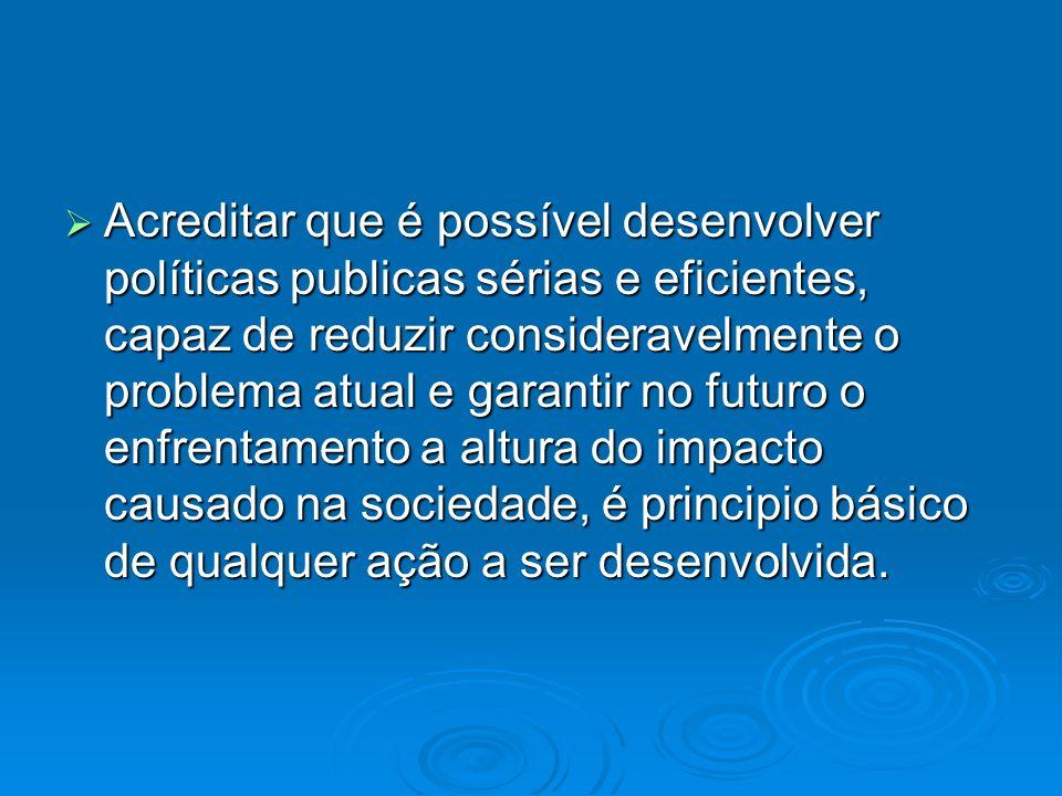 Acreditar que é possível desenvolver políticas publicas sérias e eficientes, capaz de reduzir consideravelmente o problema atual e garantir no futuro