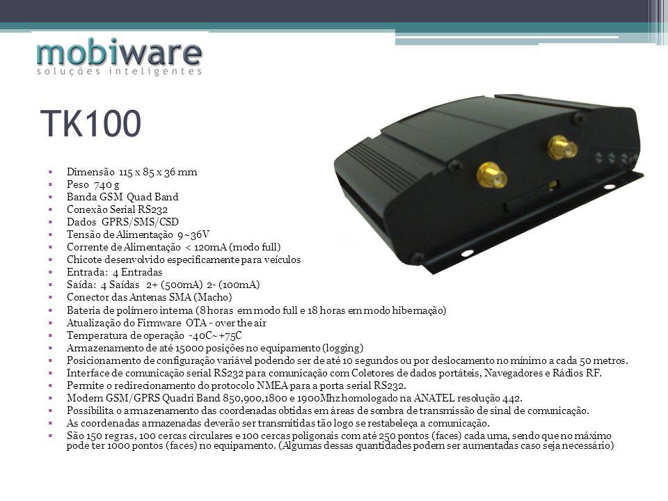 TK100 Dimensão 115 x 85 x 36 mm Peso 740 g Banda GSM Quad Band Conexão Serial RS232 Dados GPRS/SMS/CSD Tensão de Alimentação 9~36V Corrente de Alimentação < 120mA (modo full) Chicote desenvolvido especificamente para veículos Entrada: 4 Entradas Saída: 4 Saídas 2+ (500mA) 2- (100mA) Conector das Antenas SMA (Macho) Bateria de polímero interna (8 horas em modo full e 18 horas em modo hibernação) Atualização do Firmware OTA - over the air Temperatura de operação -40C~+75C Armazenamento de até 15000 posições no equipamento (logging) Posicionamento de configuração variável podendo ser de até 10 segundos ou por deslocamento no mínimo a cada 50 metros.